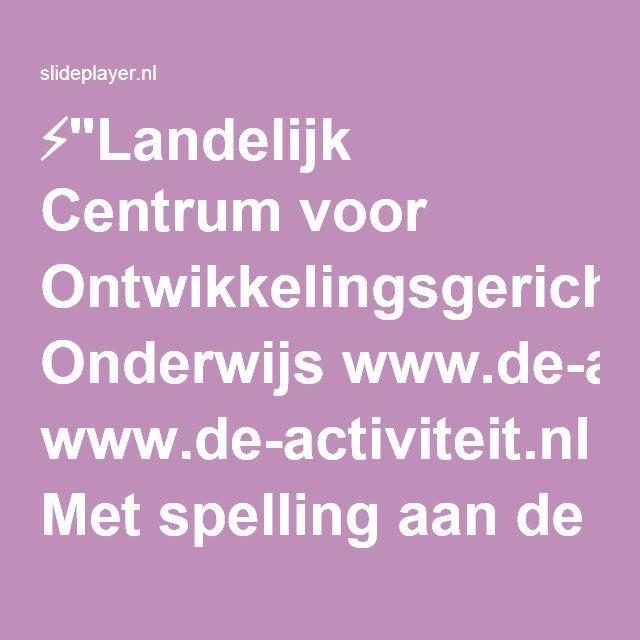 """⚡""""Landelijk Centrum voor Ontwikkelingsgericht Onderwijs www.de-activiteit.nl Met spelling aan de slag: Juf, hoe schrijf je hangbuikzwijn? Gerri Koster."""" presentatie"""