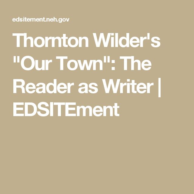 our town by thronton wilder Our town, by thornton wilder is a play that takes place in a small fictional town of grover's corner, new hampshire beginning in 1901 and ending in 1913 the play takes the audience through the cycles of life, with the purpose of getting a universal message stating that life shouldn't be taken for granted.
