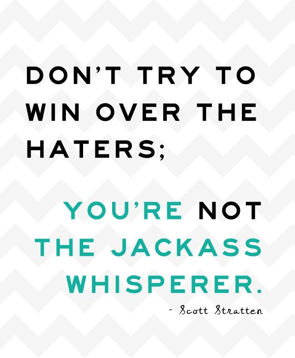 "One of my all time favourite quotes! ""Don't try to win over the haters; you're not the jackass whisperer."""