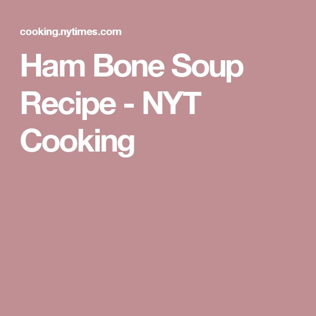 Ham Bone Soup Recipe - NYT Cooking