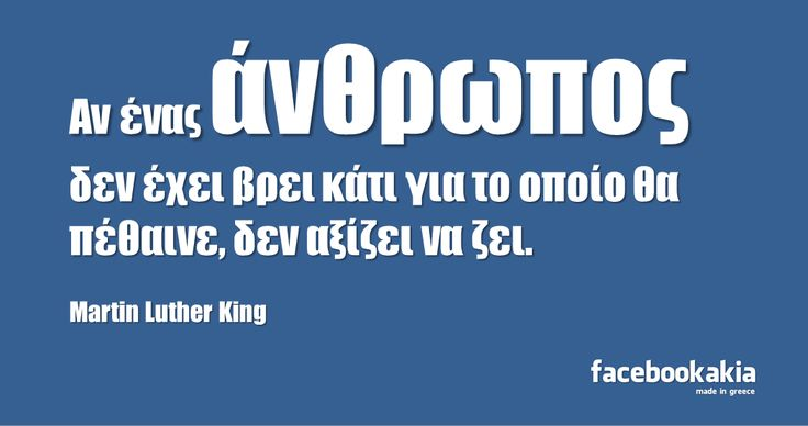 Αν ένας άνθρωπος  δεν έχει βρει κάτι για το οποίο θα πέθαινε, δεν αξίζει να ζει. Martin Luther King