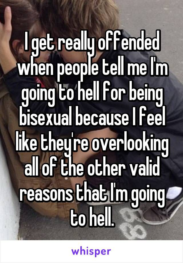 I get really offended when people tell me I'm going to hell for being bisexual because I feel like they're overlooking all of the other valid reasons that I'm going to hell.