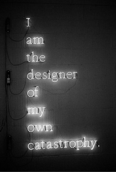 I am the designer of my own catastrophe                                                                                                                                                                                 More