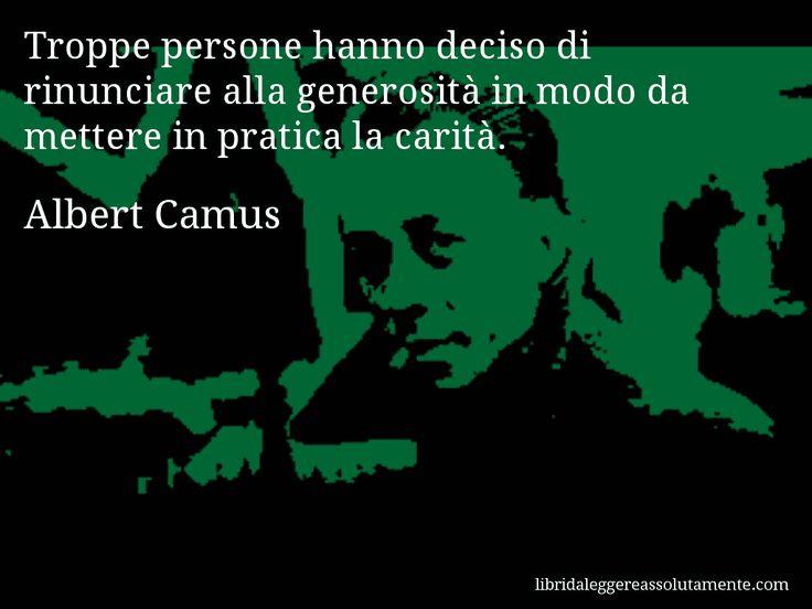 Aforisma di Albert Camus , Troppe persone hanno deciso di rinunciare alla generosità in modo da mettere in pratica la carità.