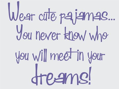 Wear Cute Pajamas ...You Never Know who you will Meet in Your Dreams #quotes #sayings #inspiration #motivation #humor #wisdom