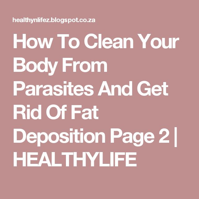 How To Clean Your Body From Parasites And Get Rid Of Fat Deposition Page 2 | HEALTHYLIFE