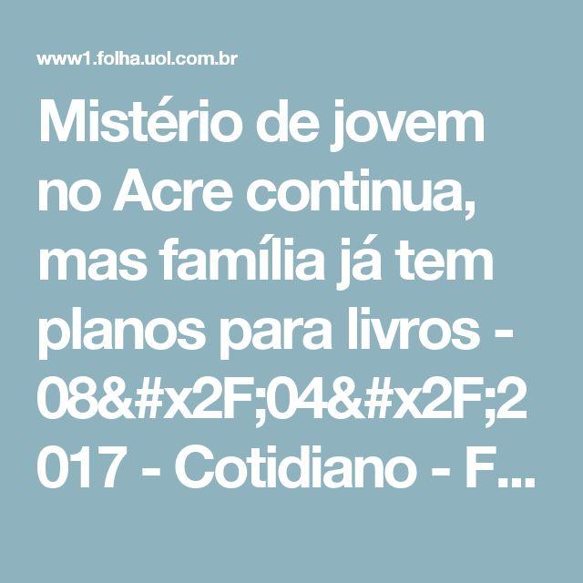Mistério de jovem no Acre continua, mas família já tem planos para livros - 08/04/2017 - Cotidiano - Folha de S.Paulo