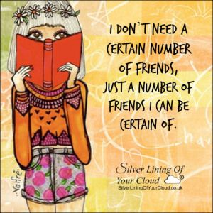 I don't need a certain number of friends, just a number of friends I can be certain of...._More fantastic quotes on: https://www.facebook.com/SilverLiningOfYourCloud  _Follow my Quote Blog on: http://silverliningofyourcloud.wordpress.com/