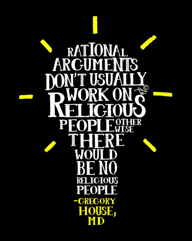 """""""Rational arguments don't usually work on religious people, otherwise there would be no religious people."""" ~ Gregory House MD"""