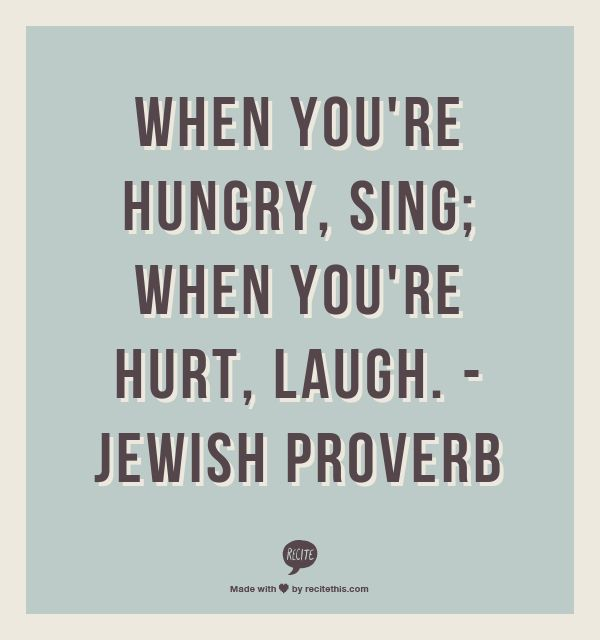 When Youu0027re Hungry, Sing; When Youu0027re Hurt, Laugh.
