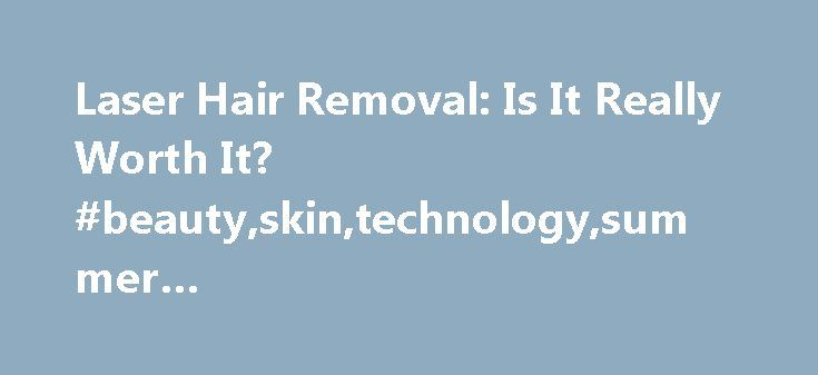 Laser Hair Removal: Is It Really Worth It? #beauty,skin,technology,summer #beauty,mobileappreadytrue http://utah.remmont.com/laser-hair-removal-is-it-really-worth-it-beautyskintechnologysummer-beautymobileappreadytrue/  # Laser Hair Removal: Is It Really Worth It? I was sick of having furry calves in July. Several years ago I decided to stop shaving my legs and switched to waxing. (Note to readers: If this is already too much information, this article is probably not for you.) My lower legs…