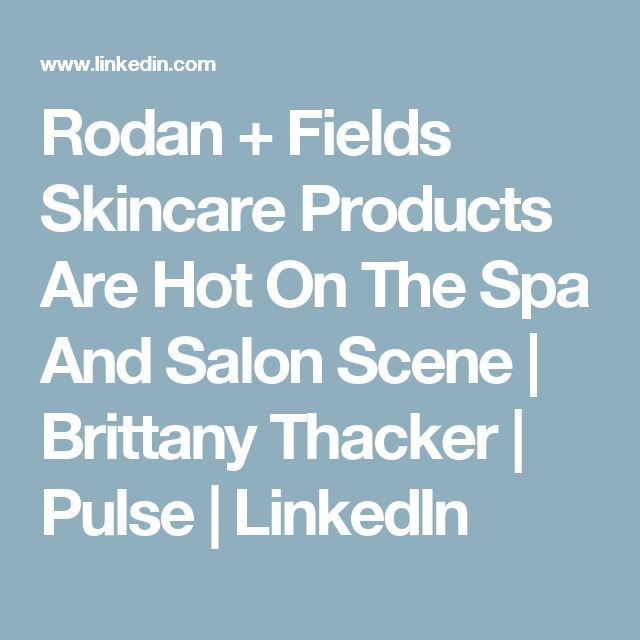 Rodan + Fields Skincare Products Are Hot On The Spa And Salon Scene | Brittany Thacker | Pulse | LinkedIn