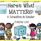 Here's What MATTERS:  A Matter Unit!  This 49-page unit includes:  vocabulary and pictures; scope and sequence for a four-week unit; individual and interactive writing worksheets and ideas; and experiments and recording sheets.  $