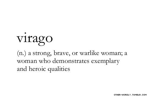 (n.) a strong, brave or warlike woman; a woman who demonstrates exemplary and heroic qualities