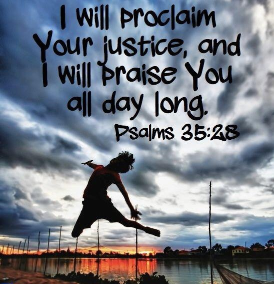 <3 I will proclaim Your justice, and I will praise You all day long. ~ Psalm 35:28 scripture truth