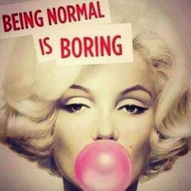 Normal is boring!!!!