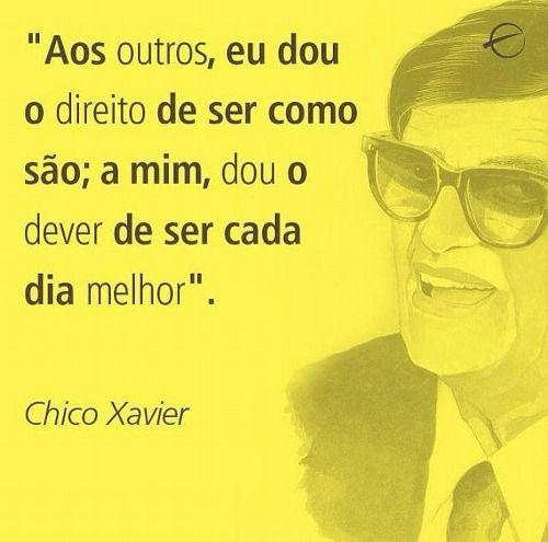 """""""Aos outros, eu dou o direito de ser como são; a mim, dou o dever de ser cada dia melhor."""" Chico Xavier"""