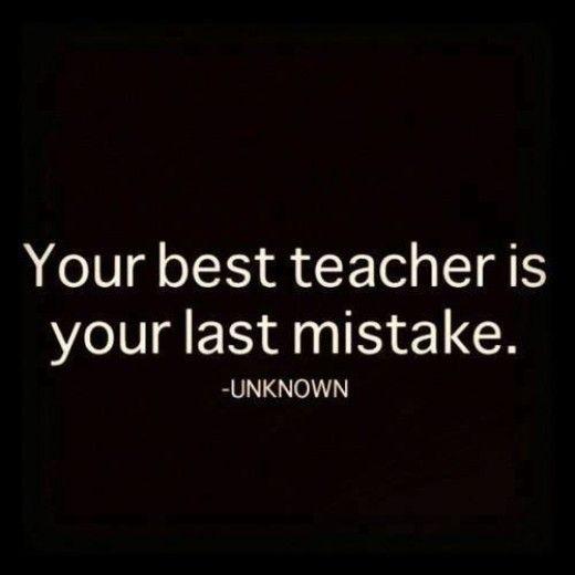 Your best teacher is your last mistake