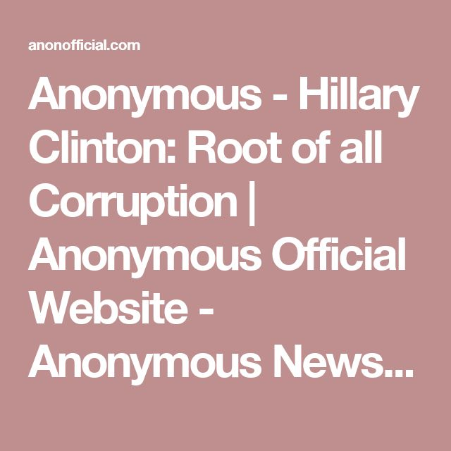 Anonymous - Hillary Clinton: Root of all Corruption   Anonymous Official Website - Anonymous News, Videos, Operations, and more   AnonOfficial.com