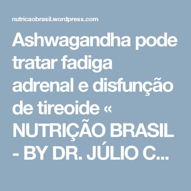 Ashwagandha pode tratar fadiga adrenal e disfunção de tireoide « NUTRIÇÃO BRASIL - BY DR. JÚLIO CALEIRO