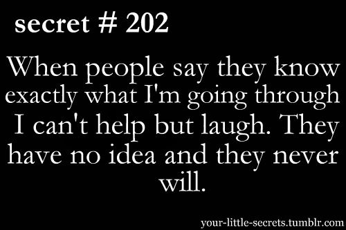 When people say they know exactly what I'm going through I can't help but laugh. They have no idea and they never will.