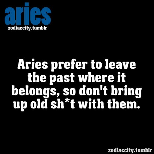 Aries prefer to leave the past where it belongs, so don't bring up old stuff with them.
