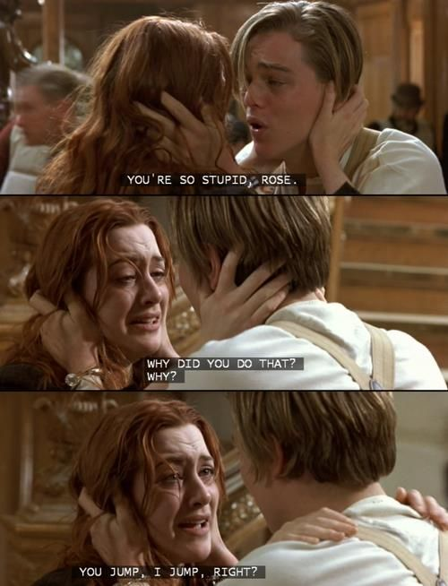 You´re so stupid, Rose. Why did you do that? Why? You jump, I jump, right? TITANIC