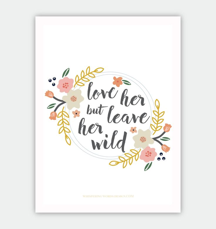 """Free 5x7 """"Love Her but Leave Her Wild"""" print. While these are not Harper Lee's words, I believe this quote describes our beloved Scout."""