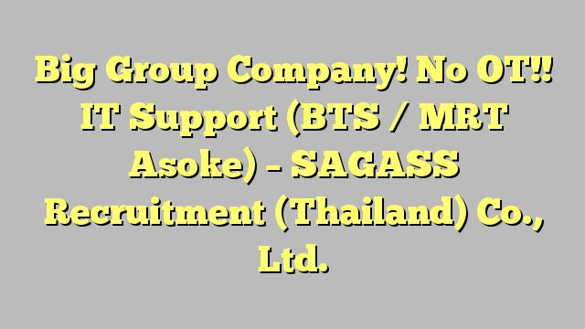 Big Group Company! No OT!! IT Support (BTS / MRT Asoke) - SAGASS Recruitment (Thailand) Co., Ltd.