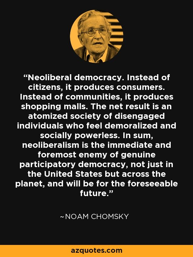 Neoliberal democracy. Instead of citizens, it produces consumers. Instead of communities, it produces shopping malls. The net result is an atomized society of disengaged individuals who feel demoralized and socially powerless. In sum, neoliberalism is the immediate and foremost enemy of genuine participatory democracy, not just in the United States but across the planet, and will be for the foreseeable future. - Noam Chomsky #neoliberlism #democracy #consumerism
