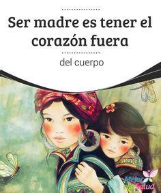 Ser madre es tener el corazón fuera del cuerpo  Ser madre es una elección personal que cada mujer puede tomar cuando cree que es el momento. No importa que seas joven,