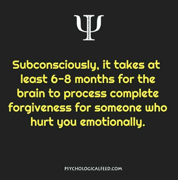 Subconsciously, it takes at least 6-8 months for the brain to process complete forgiveness for someone who hurt you emotionally.