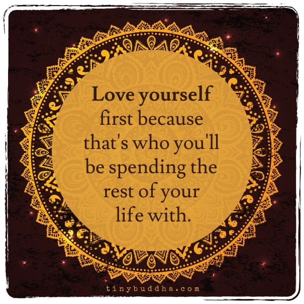 Love yourself first because that's who you'll be spending the rest of your life with. ...