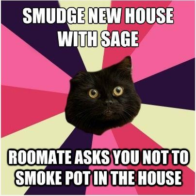 #WitchProblems: Smudge house w/ sage. Roommate asks you not to smoke pot in the house. :-) ~ trish