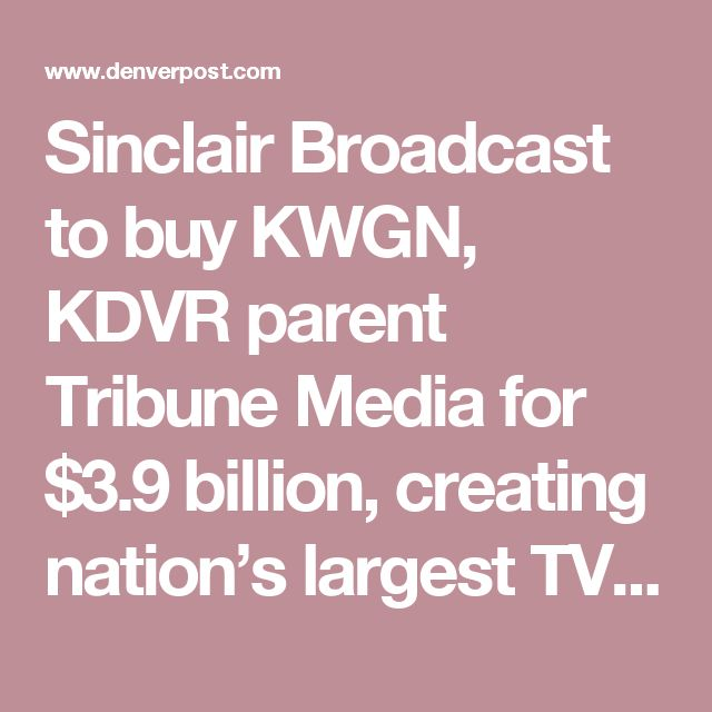 Sinclair Broadcast to buy KWGN, KDVR  parent Tribune Media for $3.9 billion, creating  nation's largest TV station group – The  Denver Post. The Company Regularly Airs Far Right News Full Of Lies. This is a far right Politically Skewed Company. Boycott All Sinclair Media.