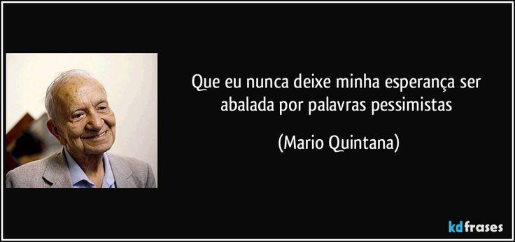 Que eu nunca deixe minha esperança ser abalada por palavras pessimistas (Mario Quintana)