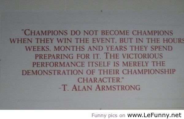 """""""Champions do not become champions when they win the event, but in the hours, weeks, months..."""""""