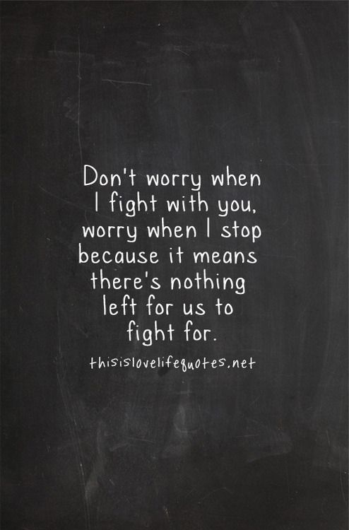 Don't worry when i fight with you. Worry when I stop because it means there's nothing left for us to fight for
