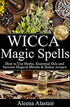 Amazon.com: Wicca Magic Spells: How to Use Herbs, Essential Oils and Incense Magical Blends & Zodiac recipes (Witchcraft & Wicca Book 2) eBook: Aleena Alastair: Kindle Store