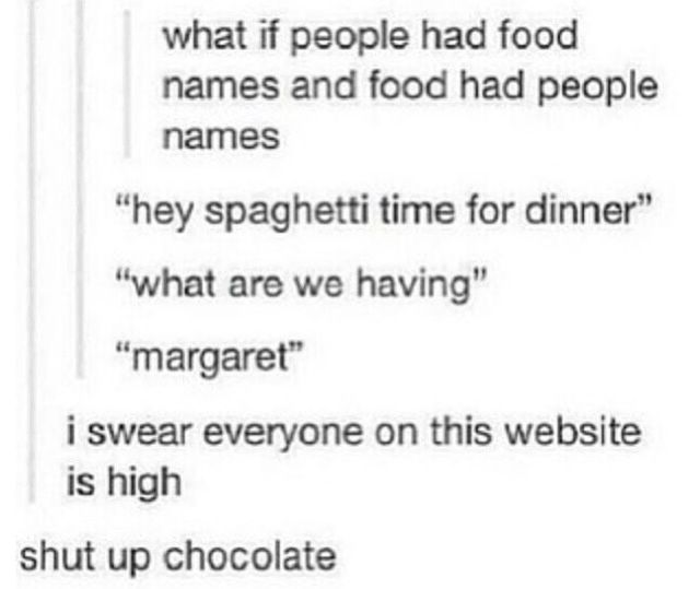 Shut up chocolate! lol I love these tumblr posts so much I swear they should hav