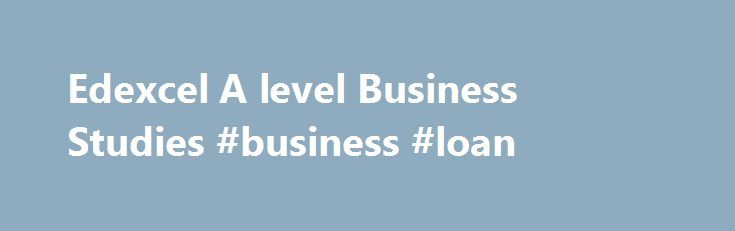 Edexcel A level Business Studies #business #loan http://business.remmont.com/edexcel-a-level-business-studies-business-loan/  #business studies # Edexcel A level Business Studies (2008) Why choose this specification? Our Edexcel A level Business Studies specification centres on an enterprise theme, with a focus on entrepreneurial skills and global perspectives. The specification promotes a holistic understanding of business, encouraging analytical skills, critical approaches and methods of…