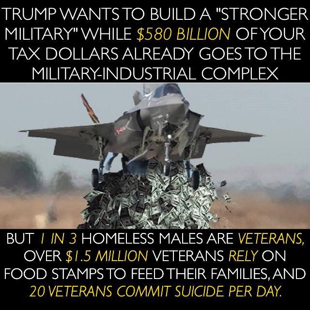 """Trump wants to build a """"stronger military"""" while $580 billion of your tax dollars already goes to the Military-Industrial Complex, but 1 in 3 homeless males are veterans. Over 1/5 million veterans rely on food stamps to feed their families, and 20 veterans commit suicide per day."""