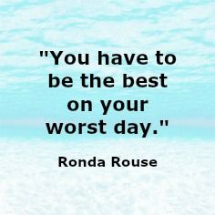 """You have to be the best on your worst day.""   Ronda Rouse"