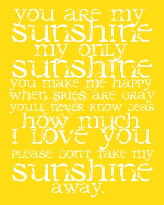 You are my sunshine. When my daughter was a baby I would sing that to her many x's a day!!! Love u babygirl