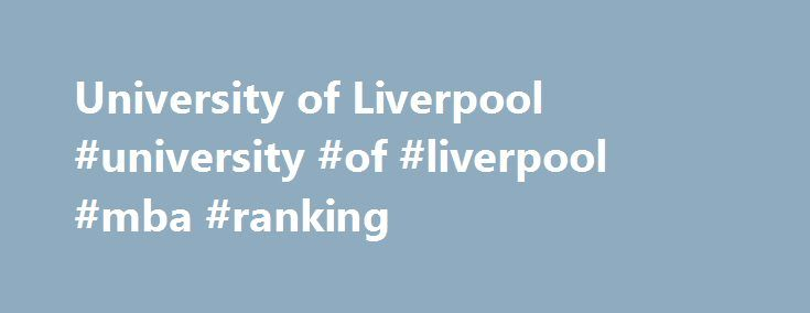 University of Liverpool #university #of #liverpool #mba #ranking http://dallas.nef2.com/university-of-liverpool-university-of-liverpool-mba-ranking/  # University of Liverpool Overview Established in 1881, University of Liverpool is a non-profit public higher education institution located in the the urban setting of the medium-sized city of Liverpool (population range of 500,000-1,000,000 inhabitants), North West England. Officially accredited/recognized by the Privy Council, University of…