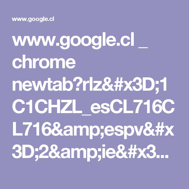www.google.cl _ chrome newtab?rlz=1C1CHZL_esCL716CL716&espv=2&ie=UTF-8