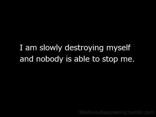 I am slowly destroying myself and nobody is able to stop me