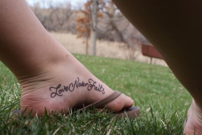 Love Never Fails Tattoo.. thinking bout it.. but much smaller and more proportioned to the foot... eeek! :)