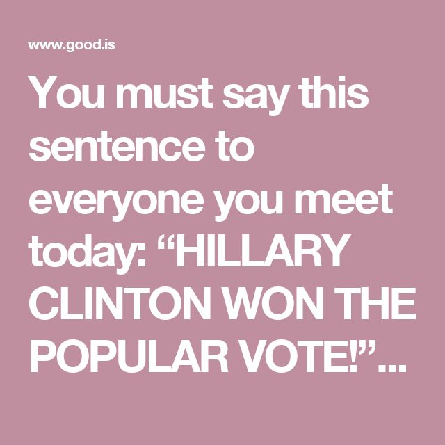 "You must say this sentence to everyone you meet today: ""HILLARY CLINTON WON THE POPULAR VOTE!"" The MAJORITY of our fellow Americans preferred Hillary Clinton over Donald Trump. Period. Fact. If you woke up this morning thinking you live in an effed-up country, you don't. The majority of your fellow Americans wanted Hillary, not Trump. The only reason he's president is because of an arcane, insane 18th-century idea called the Electoral College. Until we change that, we'll continue to have…"