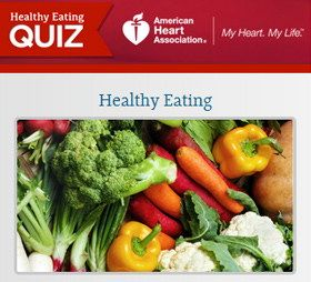 Nutrition Center with heart healthy recipes, shopping tips and dining guides. Wonder if you are eating healthy? Take the Healthy Eating Quiz . American Heart Association